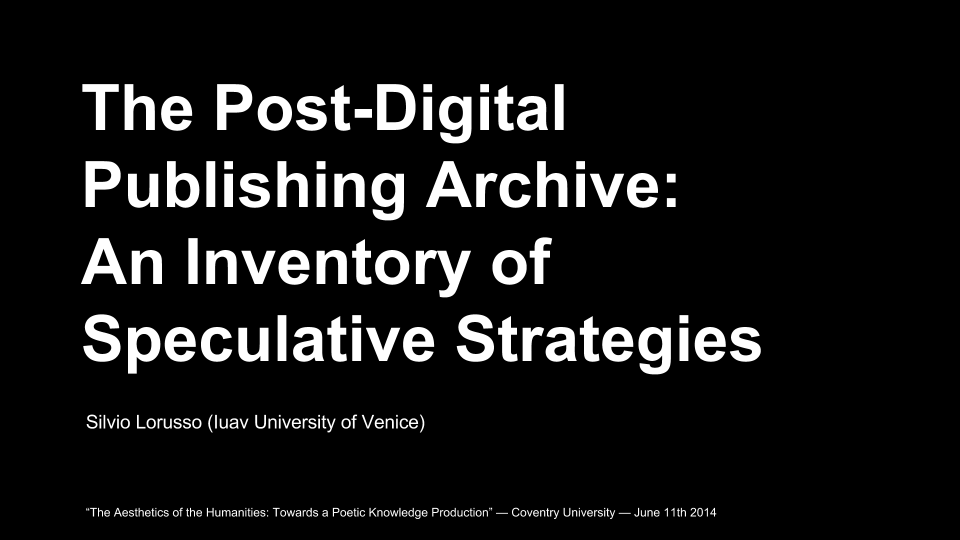 The Post-Digital Publishing Archive-  An Inventory of Speculative Strategies — Coventry University — June 11th 2014